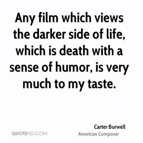 Any film which views the darker side of life, which is death with a sense of humor, is very much to my taste.