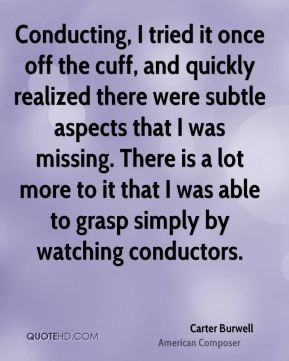 Carter Burwell - Conducting, I tried it once off the cuff, and quickly realized there were subtle aspects that I was missing. There is a lot more to it that I was able to grasp simply by watching conductors.