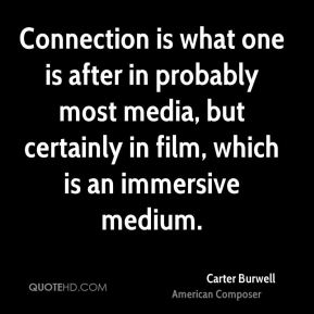 Connection is what one is after in probably most media, but certainly in film, which is an immersive medium.