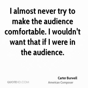 I almost never try to make the audience comfortable. I wouldn't want that if I were in the audience.