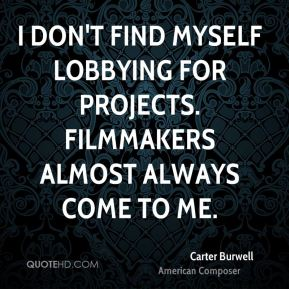 I don't find myself lobbying for projects. Filmmakers almost always come to me.