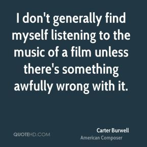 I don't generally find myself listening to the music of a film unless there's something awfully wrong with it.