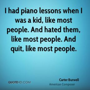 I had piano lessons when I was a kid, like most people. And hated them, like most people. And quit, like most people.