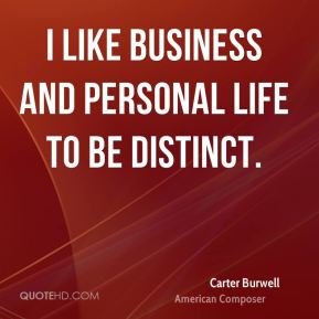 I like business and personal life to be distinct.