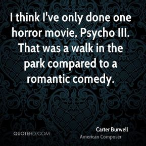 I think I've only done one horror movie, Psycho III. That was a walk in the park compared to a romantic comedy.