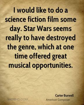 Carter Burwell - I would like to do a science fiction film some day. Star Wars seems really to have destroyed the genre, which at one time offered great musical opportunities.