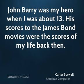 John Barry was my hero when I was about 13. His scores to the James Bond movies were the scores of my life back then.