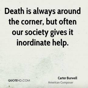 Death is always around the corner, but often our society gives it inordinate help.
