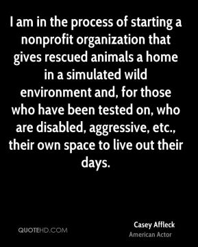 Casey Affleck - I am in the process of starting a nonprofit organization that gives rescued animals a home in a simulated wild environment and, for those who have been tested on, who are disabled, aggressive, etc., their own space to live out their days.