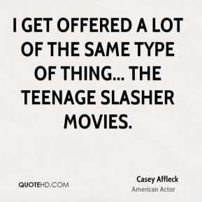Casey Affleck - I get offered a lot of the same type of thing... The teenage slasher movies.