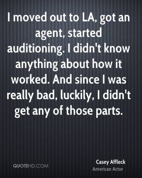 Casey Affleck - I moved out to LA, got an agent, started auditioning. I didn't know anything about how it worked. And since I was really bad, luckily, I didn't get any of those parts.