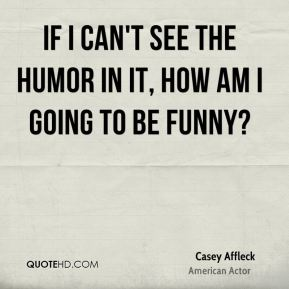 If I can't see the humor in it, how am I going to be funny?
