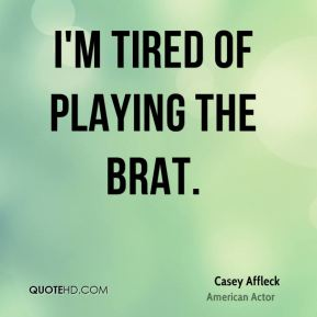 I'm tired of playing the brat.