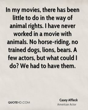 Casey Affleck - In my movies, there has been little to do in the way of animal rights. I have never worked in a movie with animals. No horse-riding, no trained dogs, lions, bears. A few actors, but what could I do? We had to have them.