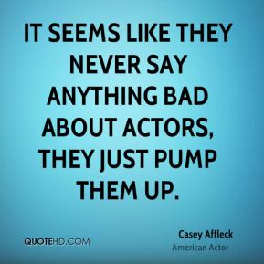 It seems like they never say anything bad about actors, they just pump them up.