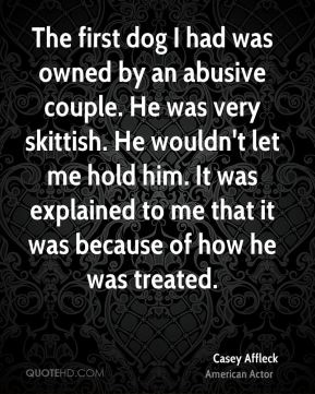 The first dog I had was owned by an abusive couple. He was very skittish. He wouldn't let me hold him. It was explained to me that it was because of how he was treated.