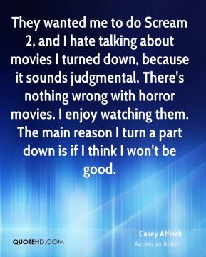 They wanted me to do Scream 2, and I hate talking about movies I turned down, because it sounds judgmental. There's nothing wrong with horror movies. I enjoy watching them. The main reason I turn a part down is if I think I won't be good.