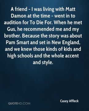 A friend - I was living with Matt Damon at the time - went in to audition for To Die For. When he met Gus, he recommended me and my brother. Because the story was about Pam Smart and set in New England, and we knew those kinds of kids and high schools and the whole accent and style.