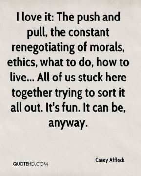 I love it: The push and pull, the constant renegotiating of morals, ethics, what to do, how to live... All of us stuck here together trying to sort it all out. It's fun. It can be, anyway.