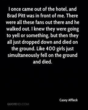I once came out of the hotel, and Brad Pitt was in front of me. There were all these fans out there and he walked out. I knew they were going to yell or something, but then they all just dropped down and died on the ground. Like 400 girls just simultaneously fell on the ground and died.