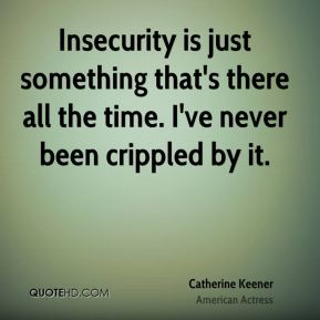 Catherine Keener - Insecurity is just something that's there all the time. I've never been crippled by it.