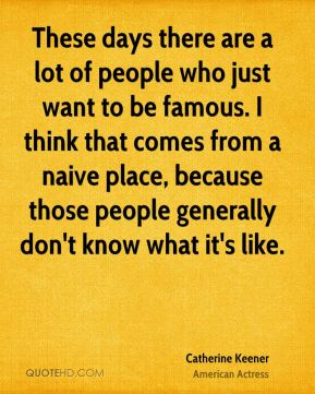 Catherine Keener - These days there are a lot of people who just want to be famous. I think that comes from a naive place, because those people generally don't know what it's like.