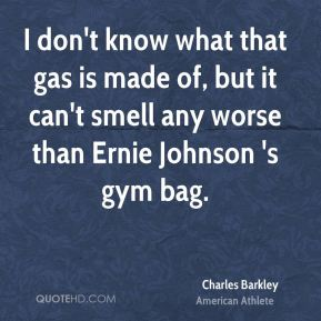 Charles Barkley - I don't know what that gas is made of, but it can't smell any worse than Ernie Johnson 's gym bag.