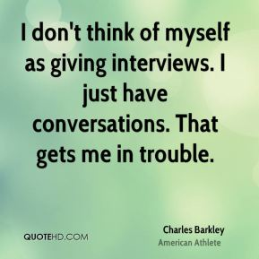 Charles Barkley - I don't think of myself as giving interviews. I just have conversations. That gets me in trouble.