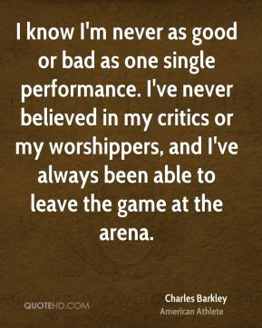 Charles Barkley - I know I'm never as good or bad as one single performance. I've never believed in my critics or my worshippers, and I've always been able to leave the game at the arena.