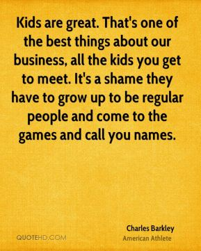 Charles Barkley - Kids are great. That's one of the best things about our business, all the kids you get to meet. It's a shame they have to grow up to be regular people and come to the games and call you names.