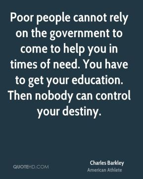 Charles Barkley - Poor people cannot rely on the government to come to help you in times of need. You have to get your education. Then nobody can control your destiny.