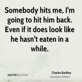 Charles Barkley - Somebody hits me, I'm going to hit him back. Even if it does look like he hasn't eaten in a while.