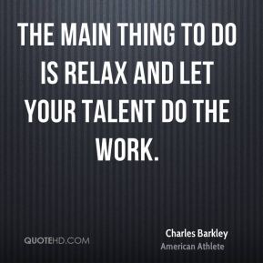 Charles Barkley - The main thing to do is relax and let your talent do the work.