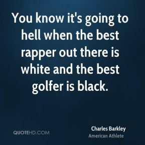 Charles Barkley - You know it's going to hell when the best rapper out there is white and the best golfer is black.