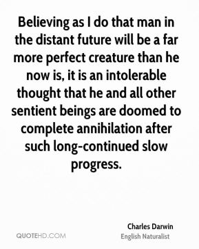 Believing as I do that man in the distant future will be a far more perfect creature than he now is, it is an intolerable thought that he and all other sentient beings are doomed to complete annihilation after such long-continued slow progress.
