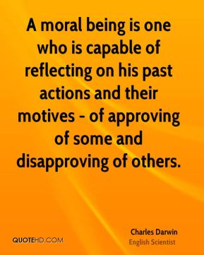 Charles Darwin - A moral being is one who is capable of reflecting on his past actions and their motives - of approving of some and disapproving of others.