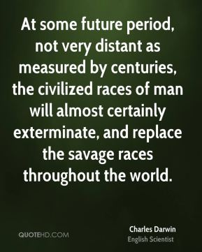 At some future period, not very distant as measured by centuries, the civilized races of man will almost certainly exterminate, and replace the savage races throughout the world.