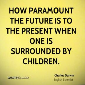 How paramount the future is to the present when one is surrounded by children.