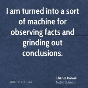 I am turned into a sort of machine for observing facts and grinding out conclusions.