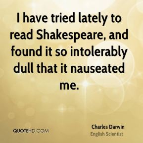 I have tried lately to read Shakespeare, and found it so intolerably dull that it nauseated me.