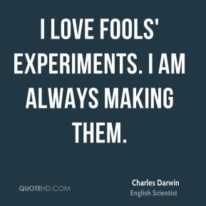 Charles Darwin - I love fools' experiments. I am always making them.