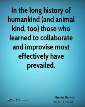 In the long history of humankind (and animal kind, too) those who learned to collaborate and improvise most effectively have prevailed.
