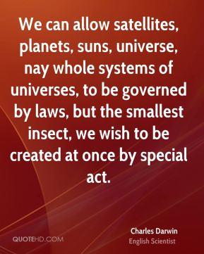 We can allow satellites, planets, suns, universe, nay whole systems of universes, to be governed by laws, but the smallest insect, we wish to be created at once by special act.
