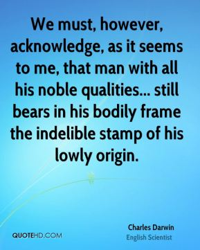 We must, however, acknowledge, as it seems to me, that man with all his noble qualities... still bears in his bodily frame the indelible stamp of his lowly origin.