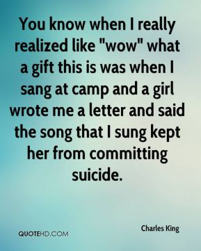"Charles King - You know when I really realized like ""wow"" what a gift this is was when I sang at camp and a girl wrote me a letter and said the song that I sung kept her from committing suicide."