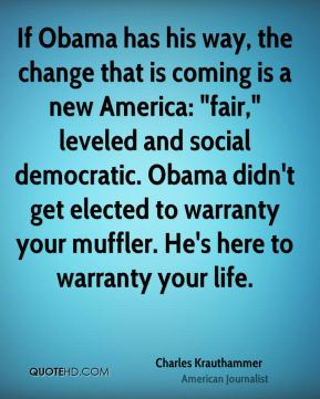 "If Obama has his way, the change that is coming is a new America: ""fair,"" leveled and social democratic. Obama didn't get elected to warranty your muffler. He's here to warranty your life."