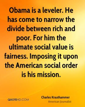 Charles Krauthammer - Obama is a leveler. He has come to narrow the divide between rich and poor. For him the ultimate social value is fairness. Imposing it upon the American social order is his mission.