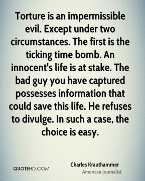Charles Krauthammer - Torture is an impermissible evil. Except under two circumstances. The first is the ticking time bomb. An innocent's life is at stake. The bad guy you have captured possesses information that could save this life. He refuses to divulge. In such a case, the choice is easy.