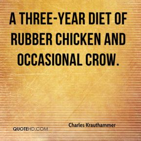 Charles Krauthammer - A three-year diet of rubber chicken and occasional crow.