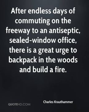 Charles Krauthammer - After endless days of commuting on the freeway to an antiseptic, sealed-window office, there is a great urge to backpack in the woods and build a fire.